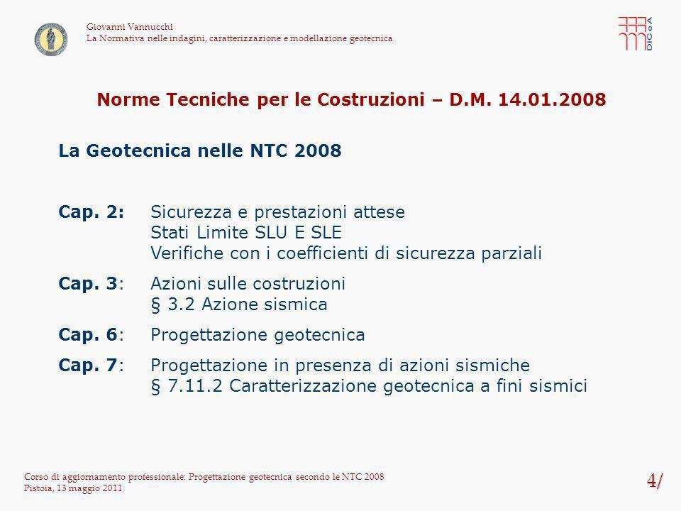105/ Corso di aggiornamento professionale: Progettazione geotecnica secondo le NTC 2008 Pistoia, 13 maggio 2011 Giovanni Vannucchi La Normativa nelle indagini, caratterizzazione e modellazione geotecnica Per la verifica di stabilità al sollevamento si deve verificare la seguente diseguaglianza (§ 6.2.3.2): V inst,d = G inst,d + Q inst,d G stb,d + R d con il seguente significato dei simboli: V inst,d valore di progetto dellazione instabilizzante G inst,d valore di progetto dellazione permanente instabilizzante Q inst,d valore di progetto dellazione variabile instabilizzante G stb,d valore di progetto dellazione permanente stabilizzante R d valore di progetto della resistenza I coefficienti parziali da applicare alle azioni sono indicati in Tab.