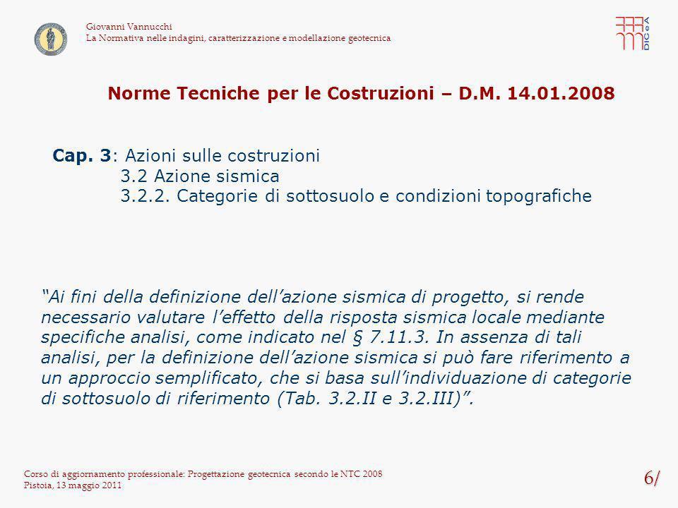 107/ Corso di aggiornamento professionale: Progettazione geotecnica secondo le NTC 2008 Pistoia, 13 maggio 2011 Giovanni Vannucchi La Normativa nelle indagini, caratterizzazione e modellazione geotecnica tensione verticale efficace media di progetto v,m,d = ( sat,d – w ) x He / 2 = (18 – 10) x 3,5 / 2 = 14 kPa coefficiente di spinta a riposo di progetto K 0,d = 1 – sen d = 0,553 coefficiente di attrito parete-terreno di progetto tan d = tan(0,75 d ) = 0,362 tensione dattrito media di progetto m,d = K 0,d x tan d x v,m,d = 0,553 x 0,362 x 14 = 2,80 kPa Resistenza di progettoR d = m,d x As = 2,80 x 105 = 294,5 kN G stb,d + R d = 1669,5 + 294,5 = 1964 kN > 1925 kN = V inst,d La verifica è soddisfatta