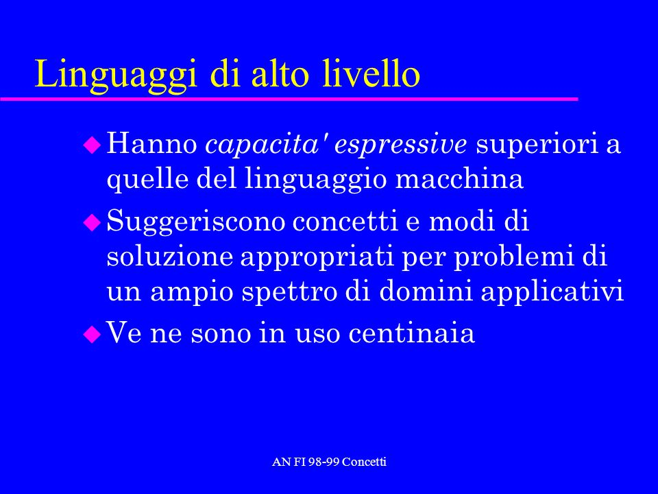 Linguaggi di alto livello u Hanno capacita' espressive superiori a quelle del linguaggio macchina u Suggeriscono concetti e modi di soluzione appropri