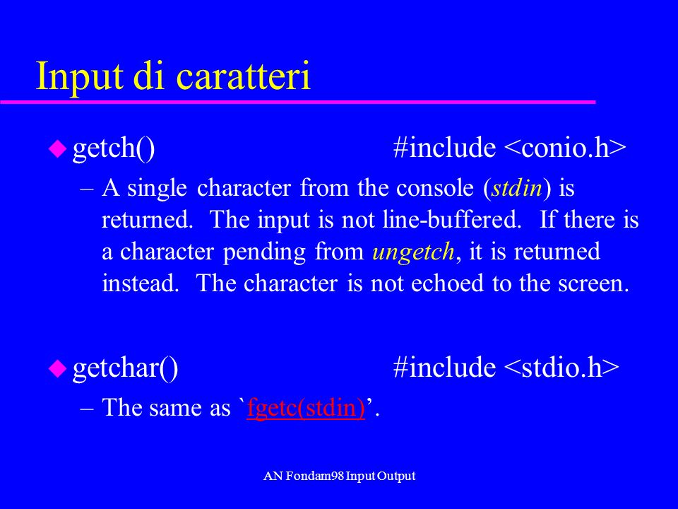 AN Fondam98 Input Output Input di caratteri u getch() #include –A single character from the console (stdin) is returned.