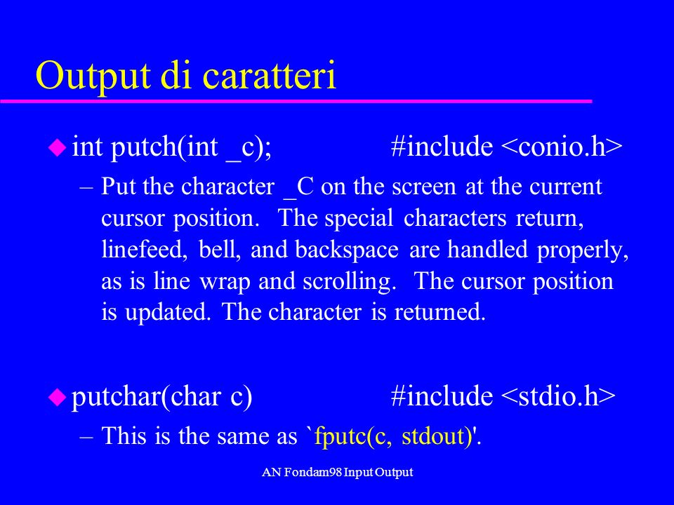 AN Fondam98 Input Output Output di caratteri u int putch(int _c); #include –Put the character _C on the screen at the current cursor position.