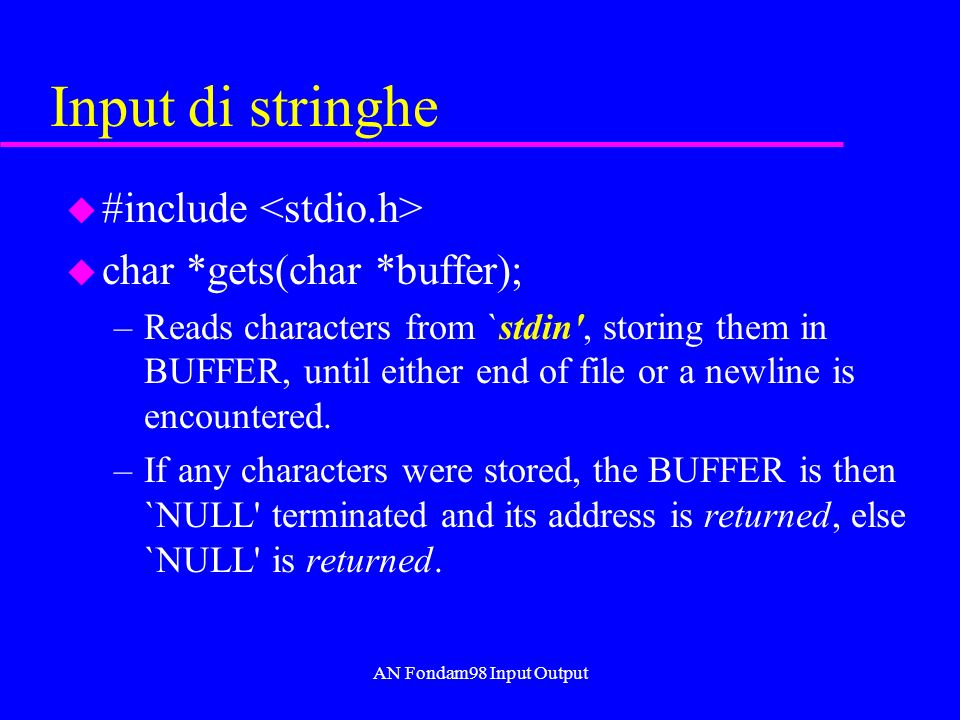 AN Fondam98 Input Output Input di stringhe u #include u char *gets(char *buffer); –Reads characters from `stdin , storing them in BUFFER, until either end of file or a newline is encountered.