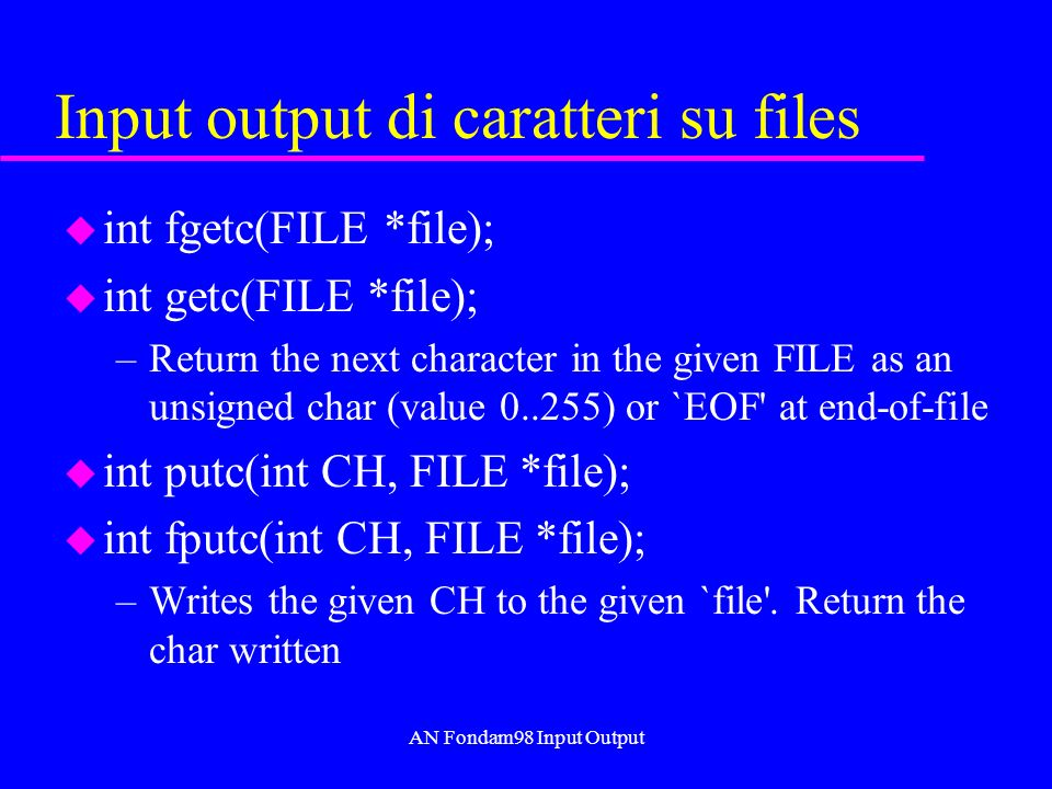 AN Fondam98 Input Output Input output di caratteri su files u int fgetc(FILE *file); u int getc(FILE *file); –Return the next character in the given FILE as an unsigned char (value 0..255) or `EOF at end-of-file u int putc(int CH, FILE *file); u int fputc(int CH, FILE *file); –Writes the given CH to the given `file .