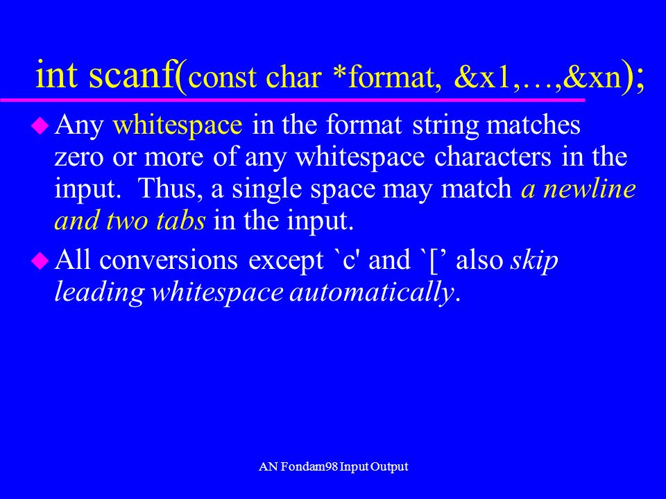 AN Fondam98 Input Output int scanf( const char *format, &x1,…,&xn ); u Any whitespace in the format string matches zero or more of any whitespace characters in the input.