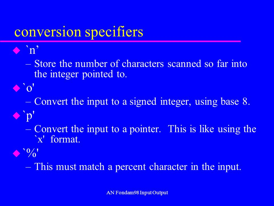 AN Fondam98 Input Output conversion specifiers u `n –Store the number of characters scanned so far into the integer pointed to.