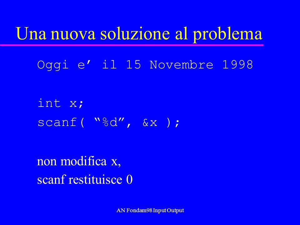 AN Fondam98 Input Output Una nuova soluzione al problema Oggi e il 15 Novembre 1998 int x; scanf( %d, &x ); non modifica x, scanf restituisce 0
