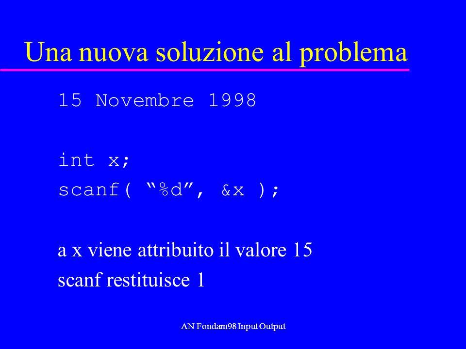 AN Fondam98 Input Output Una nuova soluzione al problema 15 Novembre 1998 int x; scanf( %d, &x ); a x viene attribuito il valore 15 scanf restituisce