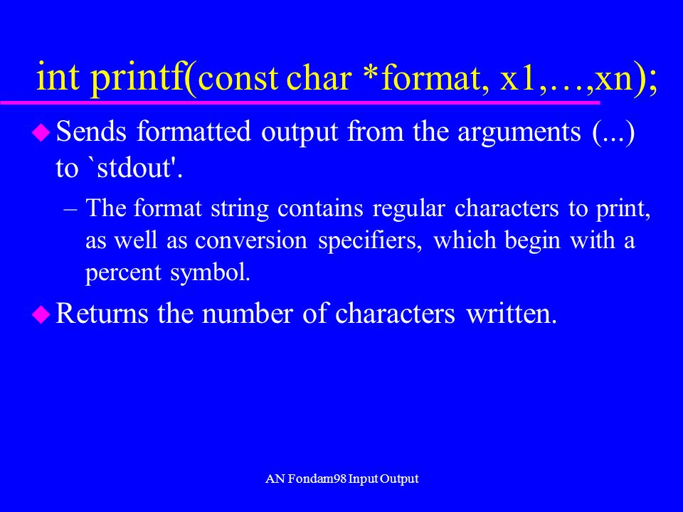 AN Fondam98 Input Output int printf( const char *format, x1,…,xn ); u Sends formatted output from the arguments (...) to `stdout .