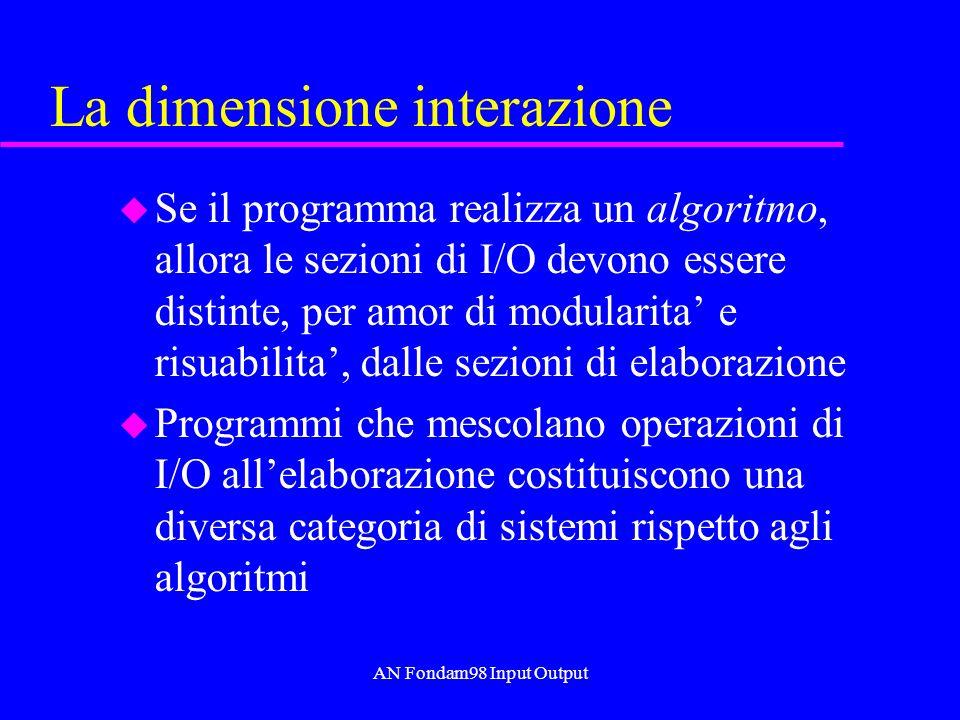 AN Fondam98 Input Output La dimensione interazione u Se il programma realizza un algoritmo, allora le sezioni di I/O devono essere distinte, per amor