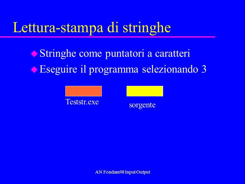AN Fondam98 Input Output Lettura-stampa di stringhe u Stringhe come puntatori a caratteri u Eseguire il programma selezionando 3 Teststr.exe sorgente