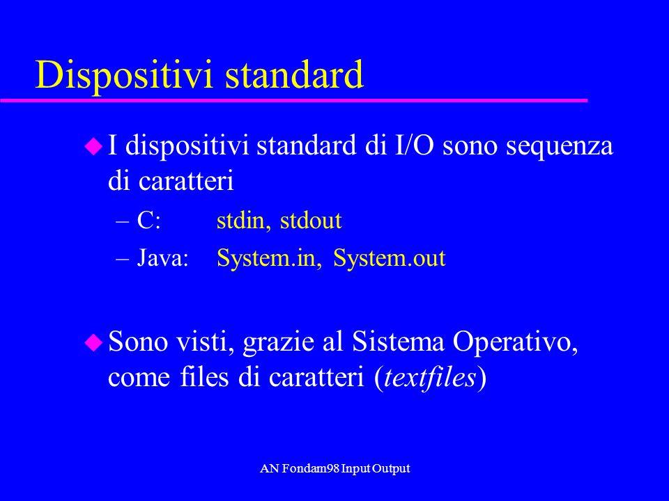AN Fondam98 Input Output Dispositivi standard u I dispositivi standard di I/O sono sequenza di caratteri –C:stdin, stdout –Java:System.in, System.out u Sono visti, grazie al Sistema Operativo, come files di caratteri (textfiles)