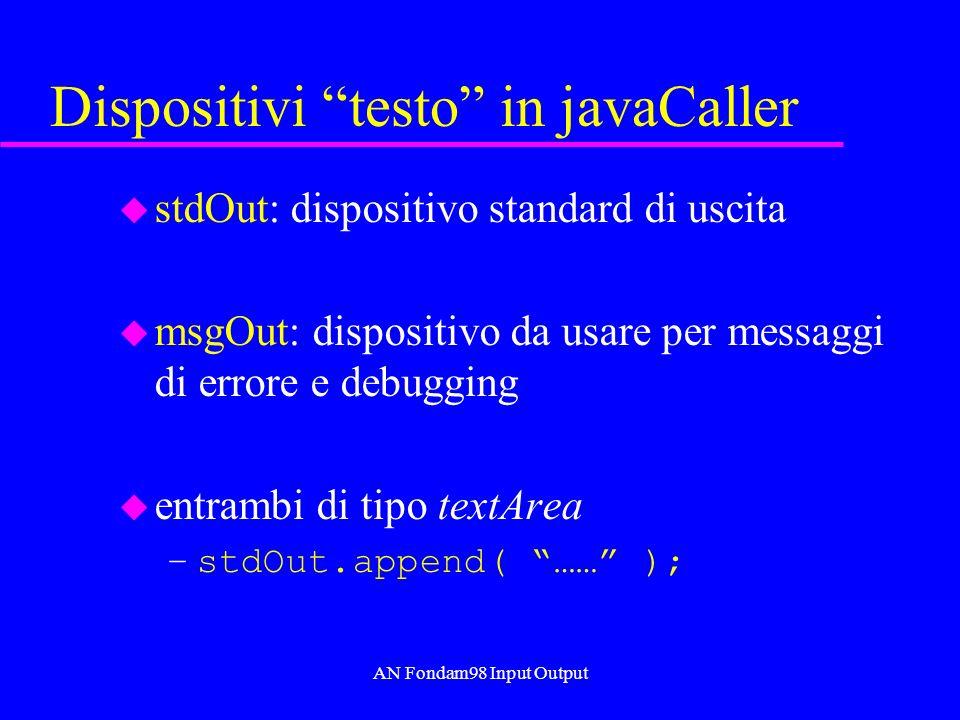 AN Fondam98 Input Output Dispositivi testo in javaCaller u stdOut: dispositivo standard di uscita u msgOut: dispositivo da usare per messaggi di errore e debugging u entrambi di tipo textArea –stdOut.append( …… );