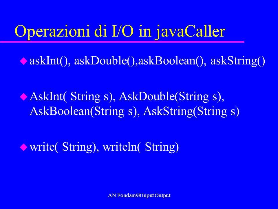 AN Fondam98 Input Output Operazioni di I/O in javaCaller u askInt(), askDouble(),askBoolean(), askString() u AskInt( String s), AskDouble(String s), AskBoolean(String s), AskString(String s) u write( String), writeln( String)