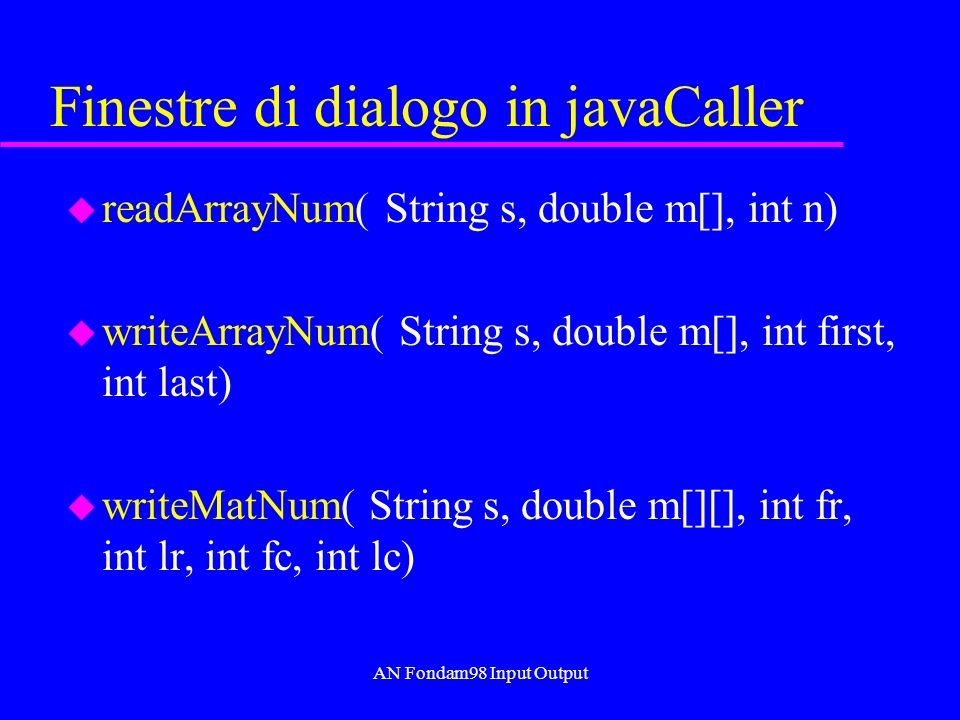 AN Fondam98 Input Output Finestre di dialogo in javaCaller u readArrayNum( String s, double m[], int n) u writeArrayNum( String s, double m[], int first, int last) u writeMatNum( String s, double m[][], int fr, int lr, int fc, int lc)