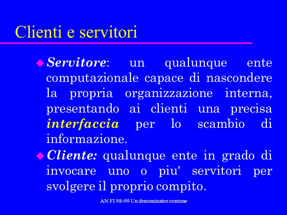 AN FI 98-99 Un denominatoe comune Clienti e servitori u Servitore : un qualunque ente computazionale capace di nascondere la propria organizzazione interna, presentando ai clienti una precisa interfaccia per lo scambio di informazione.