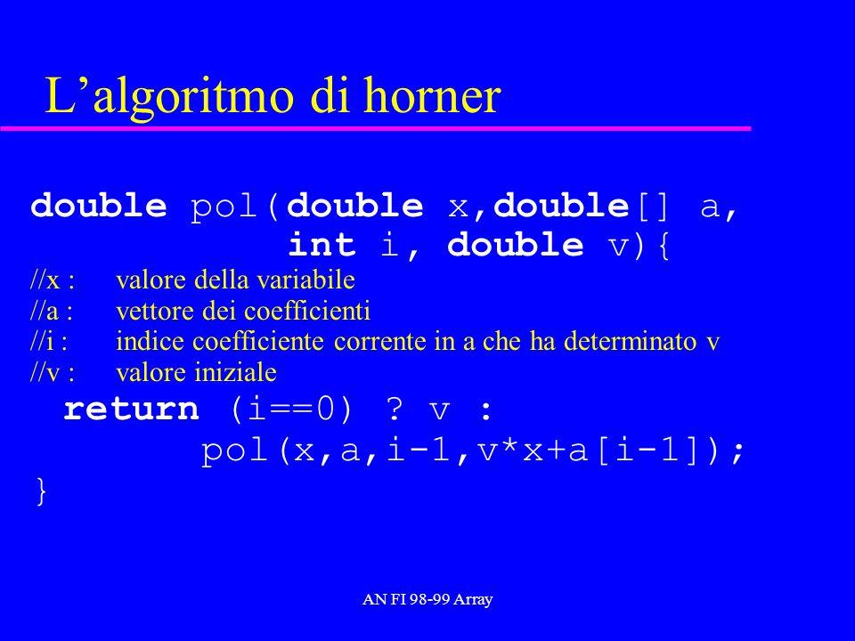 AN FI 98-99 Array Lalgoritmo di horner double pol(double x,double[] a, int i, double v){ //x :valore della variabile //a :vettore dei coefficienti //i :indice coefficiente corrente in a che ha determinato v //v :valore iniziale return (i==0) .