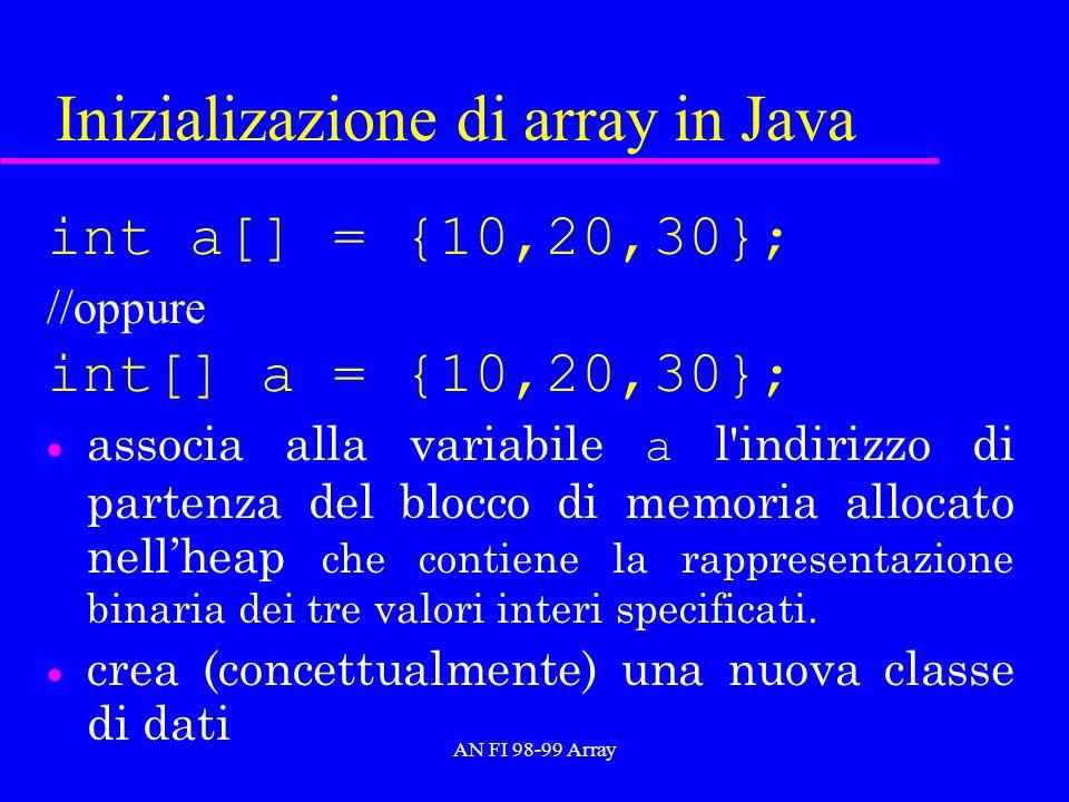 AN FI 98-99 Array Inizializazione di array in Java int a[] = {10,20,30}; //oppure int[] a = {10,20,30}; associa alla variabile a l indirizzo di partenza del blocco di memoria allocato nellheap che contiene la rappresentazione binaria dei tre valori interi specificati.