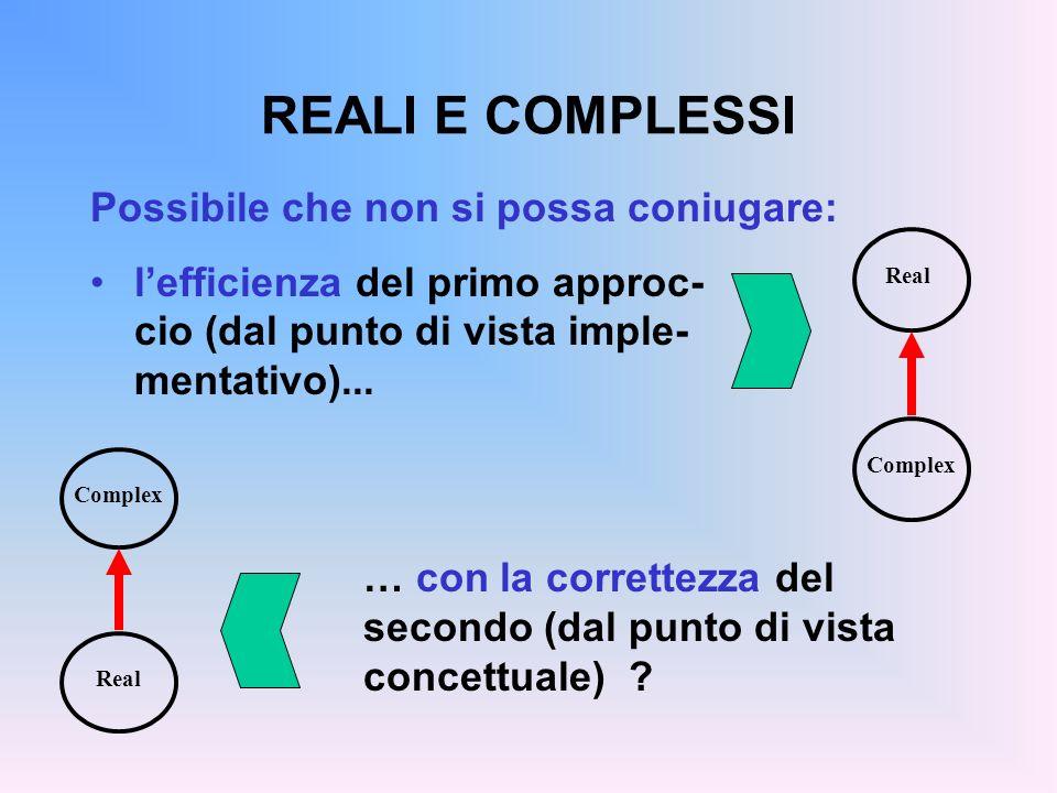 REALI E COMPLESSI Possibile che non si possa coniugare: lefficienza del primo approc- cio (dal punto di vista imple- mentativo)...