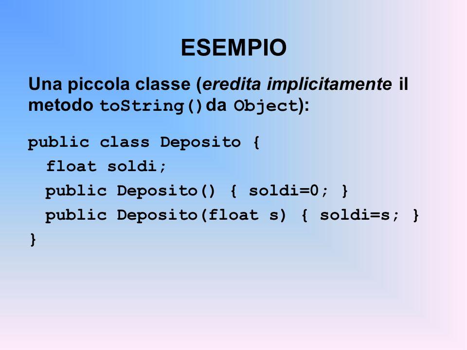ESEMPIO Una piccola classe (eredita implicitamente il metodo toString() da Object ): public class Deposito { float soldi; public Deposito() { soldi=0; } public Deposito(float s) { soldi=s; } }