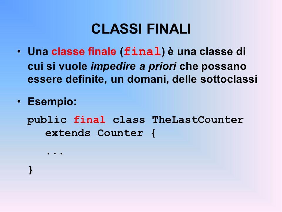 CLASSI FINALI Una classe finale ( final ) è una classe di cui si vuole impedire a priori che possano essere definite, un domani, delle sottoclassi Esempio: public final class TheLastCounter extends Counter {...