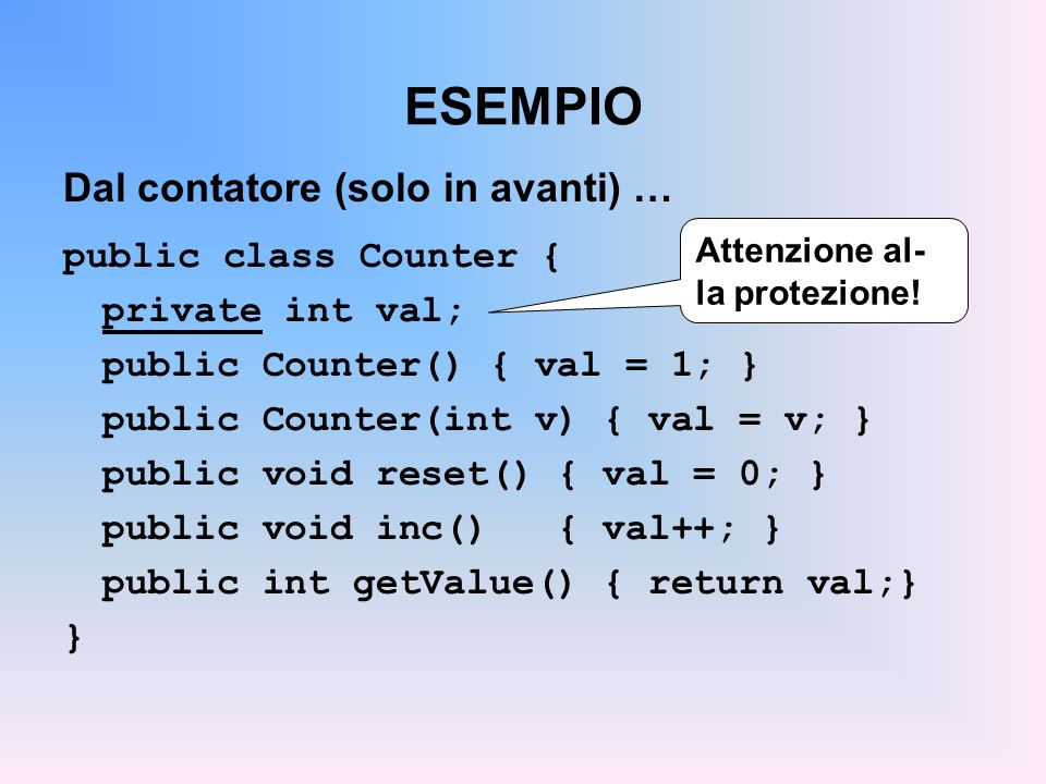 ESEMPIO Dal contatore (solo in avanti) … public class Counter { private int val; public Counter() { val = 1; } public Counter(int v) { val = v; } public void reset() { val = 0; } public void inc() { val++; } public int getValue() { return val;} } Attenzione al- la protezione!