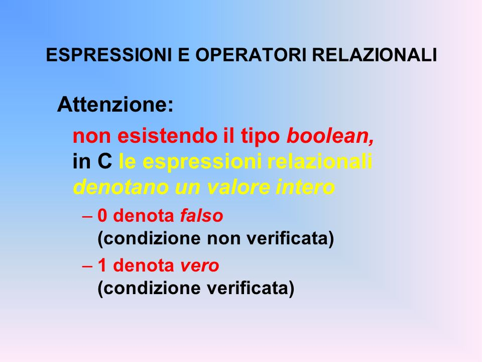 ESPRESSIONI E OPERATORI RELAZIONALI Attenzione: non esistendo il tipo boolean, in C le espressioni relazionali denotano un valore intero –0 denota fal