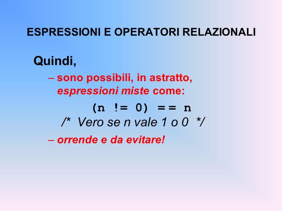 ESPRESSIONI E OPERATORI RELAZIONALI Quindi, –sono possibili, in astratto, espressioni miste come: (n != 0) = = n /* Vero se n vale 1 o 0 */ –orrende e