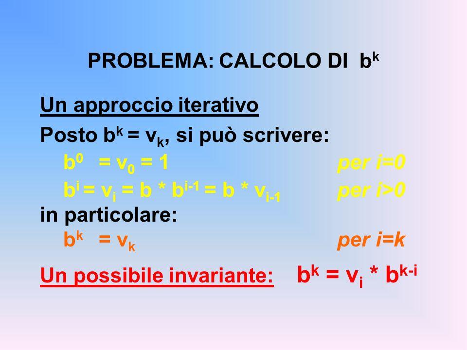 PROBLEMA: CALCOLO DI b k Un approccio iterativo Posto b k = v k, si può scrivere: b 0 = v 0 = 1 per i=0 b i = v i = b * b i-1 = b * v i-1 per i>0 in p