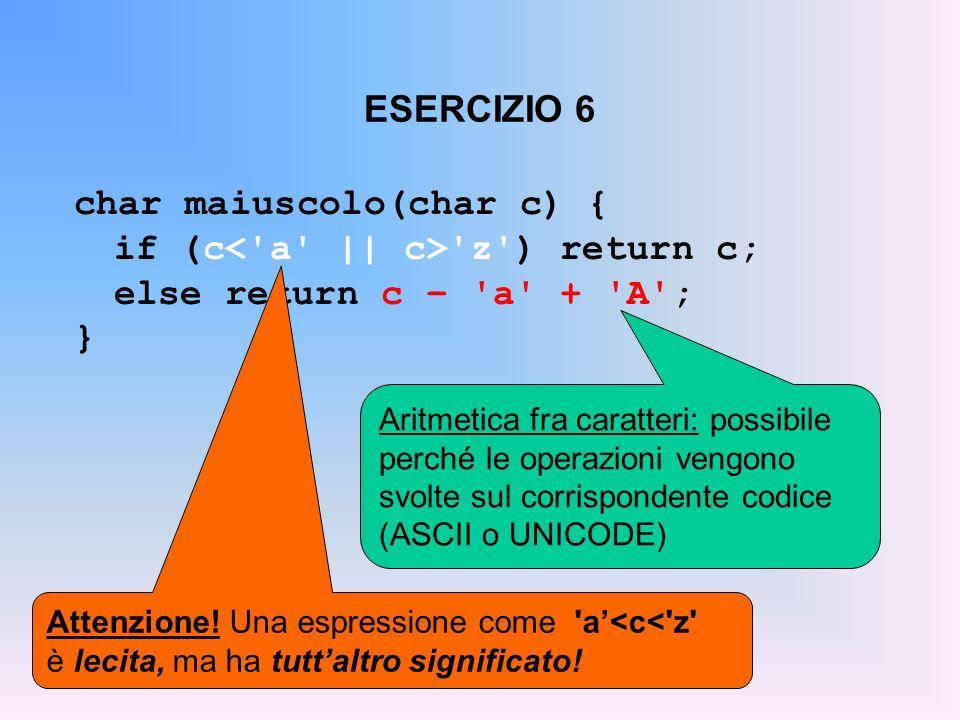 ESERCIZIO 6 char maiuscolo(char c) { if (c 'z') return c; else return c – 'a' + 'A'; } Aritmetica fra caratteri: possibile perché le operazioni vengon