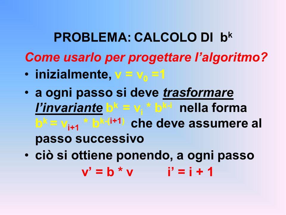 PROBLEMA: CALCOLO DI b k Come usarlo per progettare lalgoritmo? inizialmente, v = v 0 =1 a ogni passo si deve trasformare linvariante b k = v i * b k-