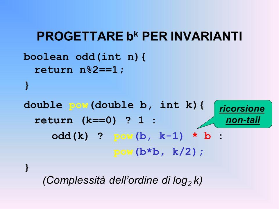 PROGETTARE b k PER INVARIANTI boolean odd(int n){ return n%2==1; } double pow(double b, int k){ return (k==0) ? 1 : odd(k) ? pow(b, k-1) * b : pow(b*b