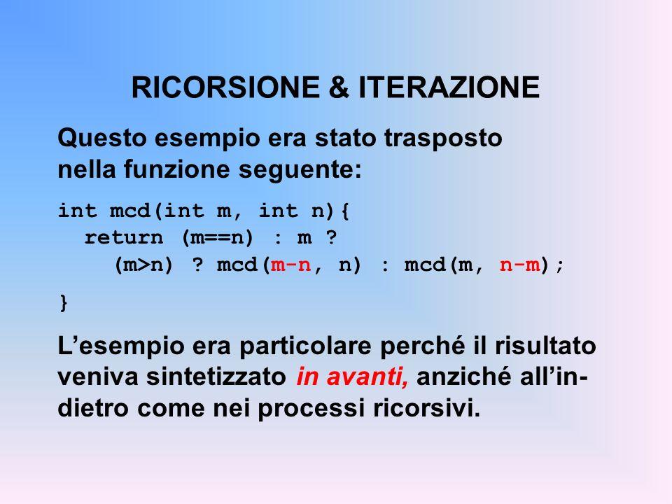 RICORSIONE & ITERAZIONE Questo esempio era stato trasposto nella funzione seguente: int mcd(int m, int n){ return (m==n) : m ? (m>n) ? mcd(m-n, n) : m