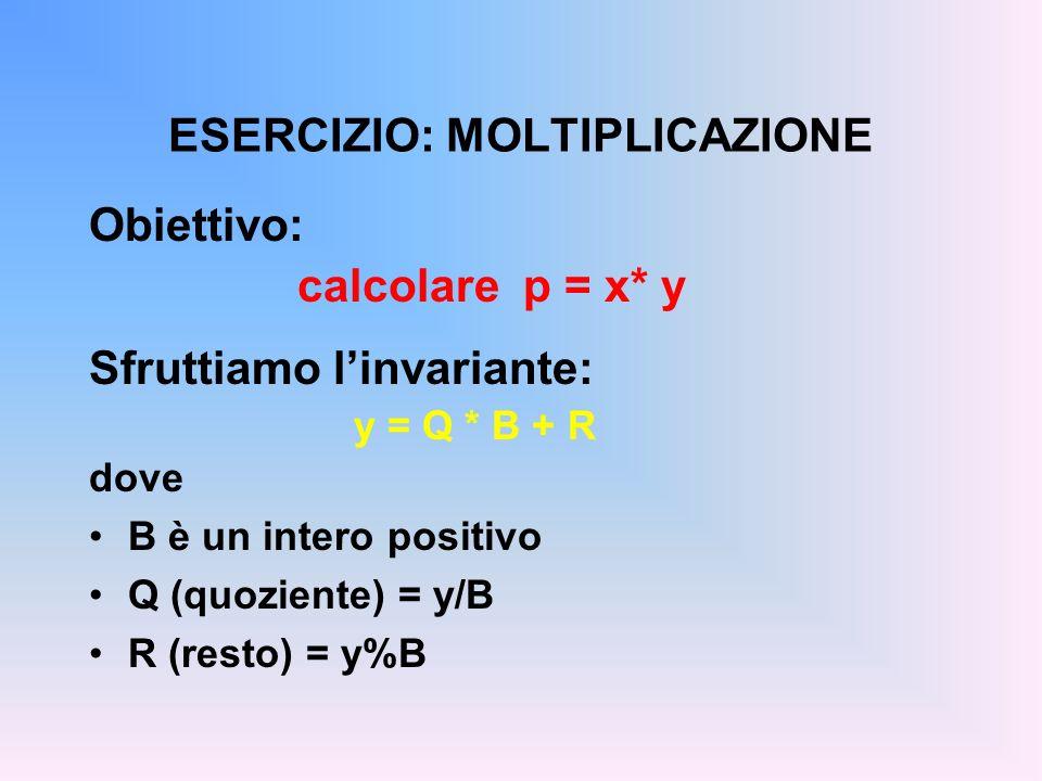 ESERCIZIO: MOLTIPLICAZIONE Obiettivo: calcolare p = x* y Sfruttiamo linvariante: y = Q * B + R dove B è un intero positivo Q (quoziente) = y/B R (rest