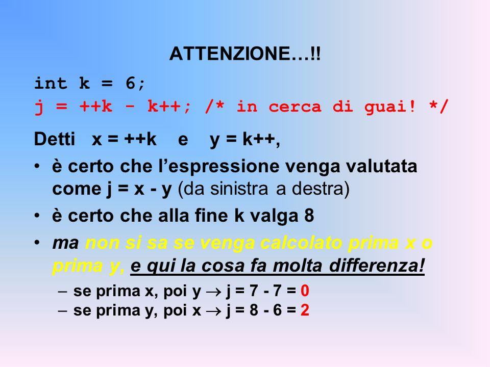ATTENZIONE…!! int k = 6; j = ++k - k++; /* in cerca di guai! */ Detti x = ++k e y = k++, è certo che lespressione venga valutata come j = x - y (da si