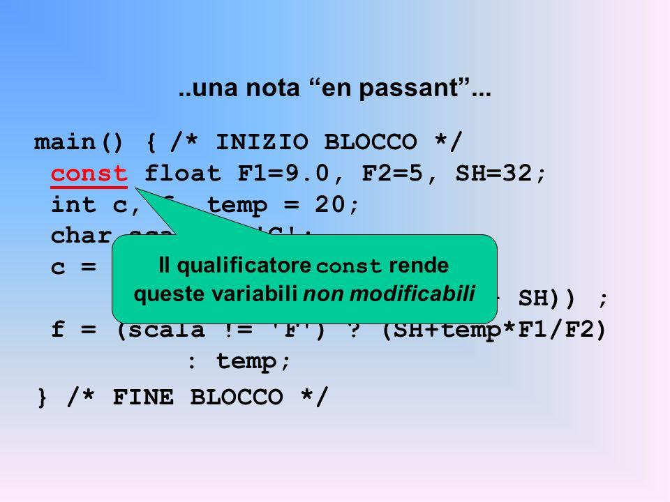 ..una nota en passant... main() {/* INIZIO BLOCCO */ const float F1=9.0, F2=5, SH=32; int c, f, temp = 20; char scala = 'C'; c = (scala != 'F') ? temp