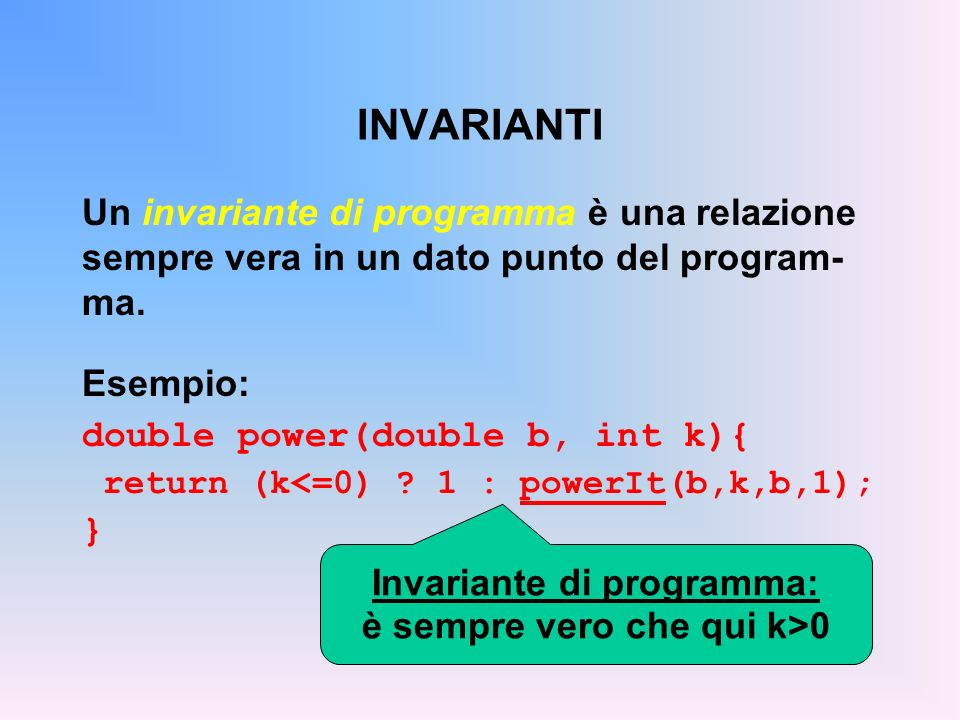 INVARIANTI Un invariante di programma è una relazione sempre vera in un dato punto del program- ma. Esempio: double power(double b, int k){ return (k<