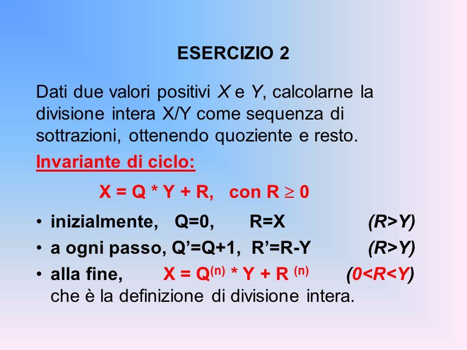 ESERCIZIO 2 Dati due valori positivi X e Y, calcolarne la divisione intera X/Y come sequenza di sottrazioni, ottenendo quoziente e resto. Invariante d