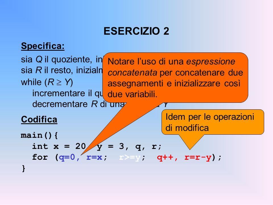 ESERCIZIO 2 Specifica: sia Q il quoziente, inizialmente pari a 0 sia R il resto, inizialmente pari a X while (R Y) incrementare il quoziente Q decreme