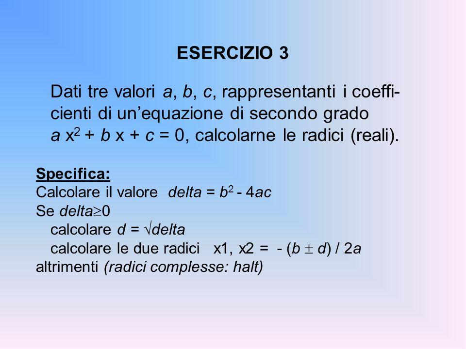 ESERCIZIO 3 Dati tre valori a, b, c, rappresentanti i coeffi- cienti di unequazione di secondo grado a x 2 + b x + c = 0, calcolarne le radici (reali)