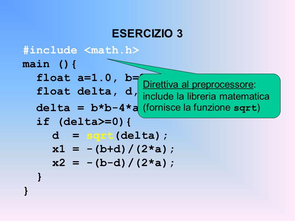 ESERCIZIO 3 #include main (){ float a=1.0, b=2.0, c=-15.0; float delta, d, x1, x2; delta = b*b-4*a*c; if (delta>=0){ d = sqrt(delta); x1 = -(b+d)/(2*a
