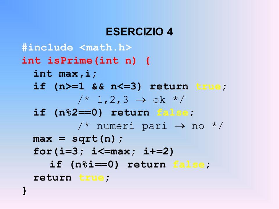 ESERCIZIO 4 #include int isPrime(int n) { int max,i; if (n>=1 && n<=3) return true; /* 1,2,3 ok */ if (n%2==0) return false; /* numeri pari no */ max
