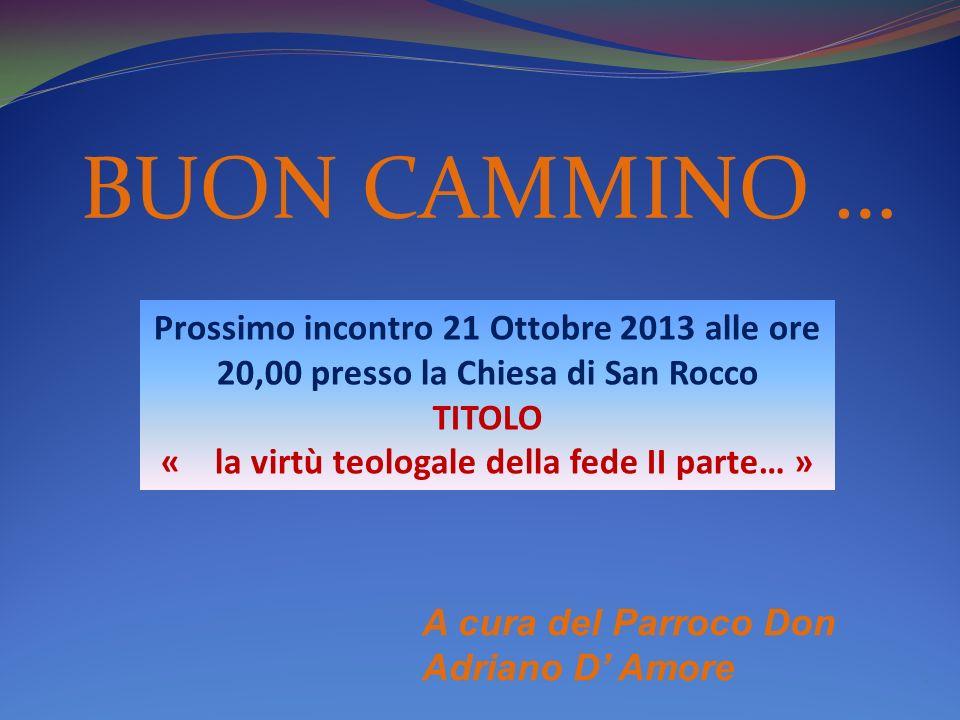BUON CAMMINO … A cura del Parroco Don Adriano D Amore. Prossimo incontro 21 Ottobre 2013 alle ore 20,00 presso la Chiesa di San Rocco TITOLO « la virt