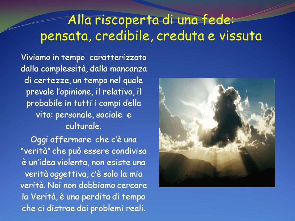 Alla riscoperta di una fede: pensata, credibile, creduta e vissuta Viviamo in tempo caratterizzato dalla complessità, dalla mancanza di certezze, un t