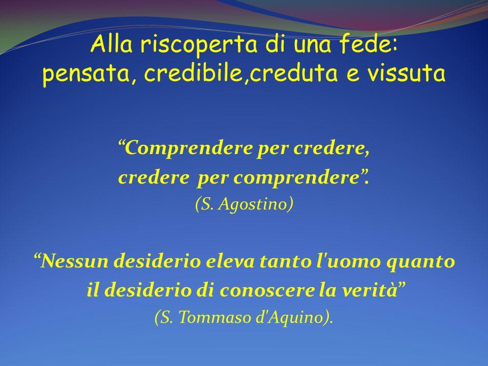 Alla riscoperta di una fede: pensata, credibile,creduta e vissuta Comprendere per credere, credere per comprendere. (S. Agostino) Nessun desiderio ele