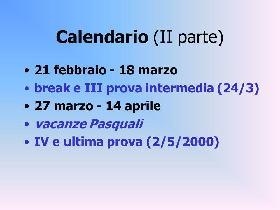 Calendario (II parte) 21 febbraio - 18 marzo break e III prova intermedia (24/3) 27 marzo - 14 aprile vacanze Pasquali IV e ultima prova (2/5/2000)
