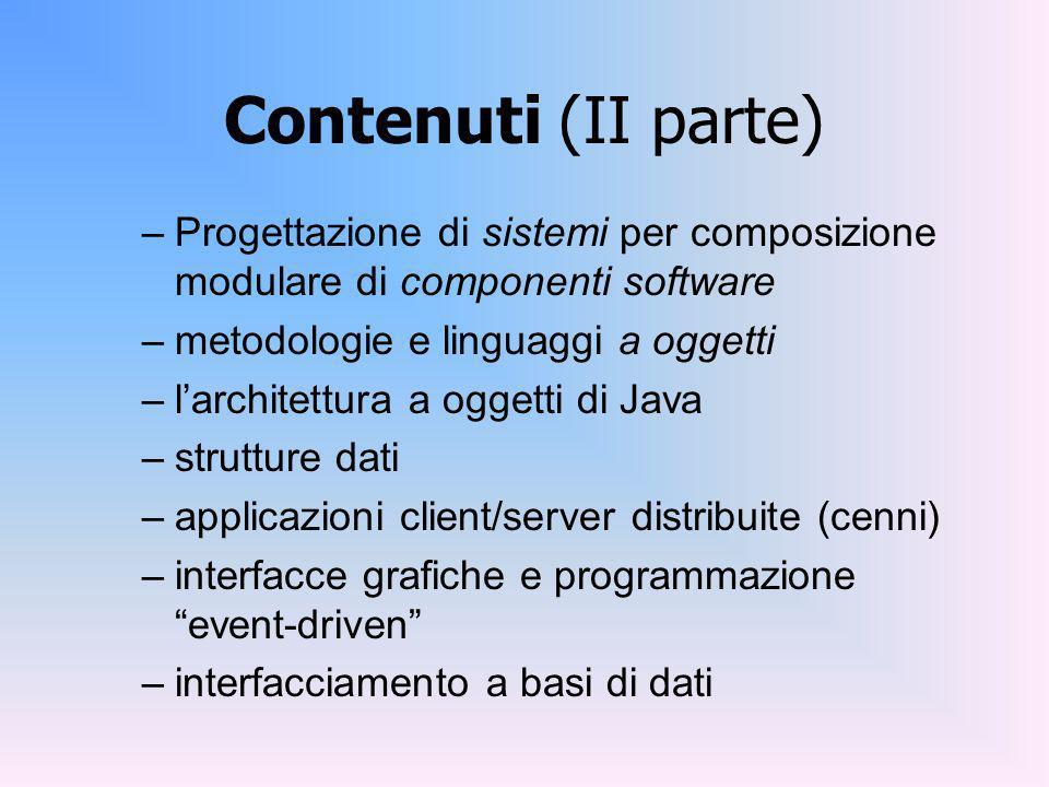 Contenuti (II parte) –Progettazione di sistemi per composizione modulare di componenti software –metodologie e linguaggi a oggetti –larchitettura a oggetti di Java –strutture dati –applicazioni client/server distribuite (cenni) –interfacce grafiche e programmazione event-driven –interfacciamento a basi di dati