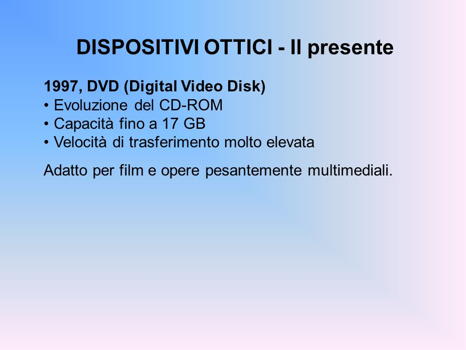 DISPOSITIVI OTTICI - Il presente 1997, DVD (Digital Video Disk) Evoluzione del CD-ROM Capacità fino a 17 GB Velocità di trasferimento molto elevata Ad