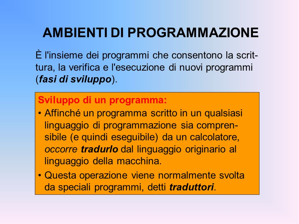 AMBIENTI DI PROGRAMMAZIONE È l'insieme dei programmi che consentono la scrit- tura, la verifica e l'esecuzione di nuovi programmi (fasi di sviluppo).