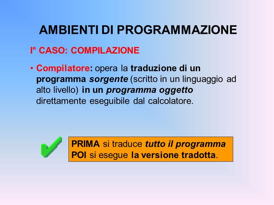 AMBIENTI DI PROGRAMMAZIONE I° CASO: COMPILAZIONE Compilatore: opera la traduzione di un programma sorgente (scritto in un linguaggio ad alto livello)