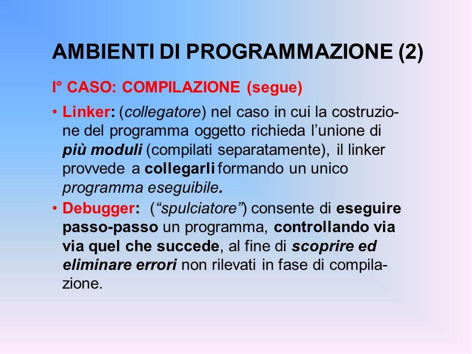 AMBIENTI DI PROGRAMMAZIONE (2) I° CASO: COMPILAZIONE (segue) Linker: (collegatore) nel caso in cui la costruzio- ne del programma oggetto richieda lun